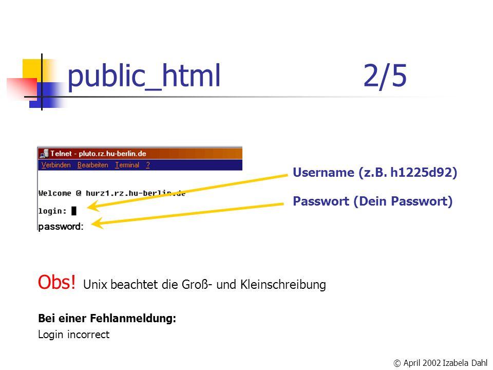 © April 2002 Izabela Dahl public_html2/5 Username (z.B. h1225d92) Passwort (Dein Passwort) Obs! Unix beachtet die Groß- und Kleinschreibung Bei einer