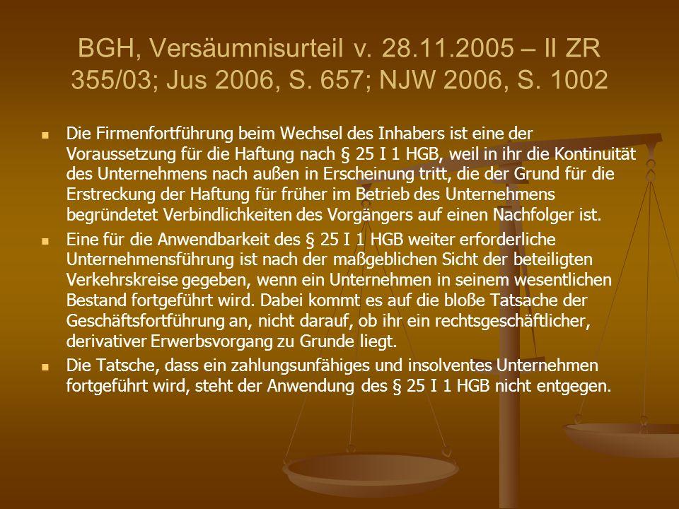 BGH, Versäumnisurteil v. 28.11.2005 – II ZR 355/03; Jus 2006, S. 657; NJW 2006, S. 1002 Die Firmenfortführung beim Wechsel des Inhabers ist eine der V