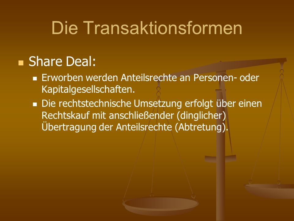 Die Transaktionsformen Share Deal: Erworben werden Anteilsrechte an Personen- oder Kapitalgesellschaften. Die rechtstechnische Umsetzung erfolgt über