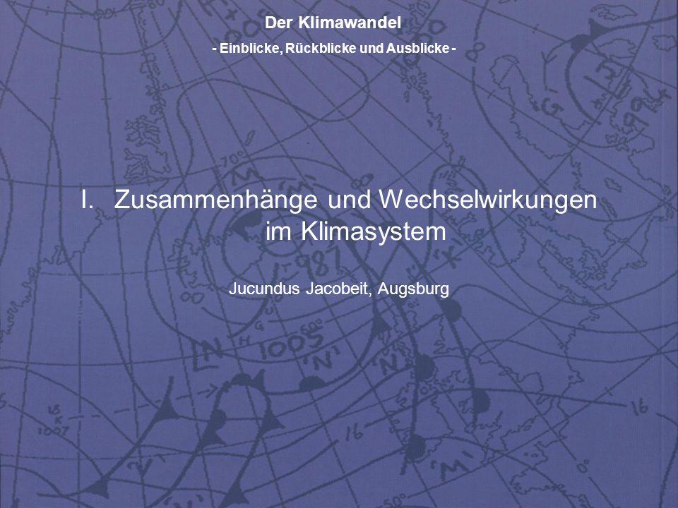 Der Klimawandel - Einblicke, Rückblicke und Ausblicke - I.Zusammenhänge und Wechselwirkungen im Klimasystem Jucundus Jacobeit, Augsburg