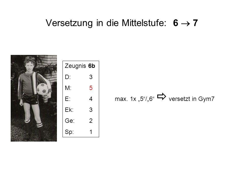 Versetzung in die Mittelstufe: 6 7 Zeugnis 6b D:3 M:5 E:4 Ek:3 Ge:2 Sp:1 max. 1x 5/6 versetzt in Gym7