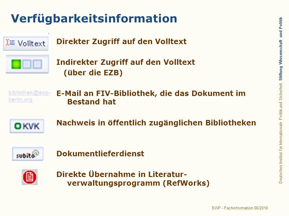 Deutsches Institut für Internationale Politik und Sicherheit Stiftung Wissenschaft und Politik SWP - Fachinformation 06/2010 Verfügbarkeitsinformation Direkter Zugriff auf den Volltext Indirekter Zugriff auf den Volltext (über die EZB) E-Mail an FIV-Bibliothek, die das Dokument im Bestand hat Nachweis in öffentlich zugänglichen Bibliotheken Dokumentlieferdienst Direkte Übernahme in Literatur- verwaltungsprogramm (RefWorks) bibliothek@swp- berlin.org