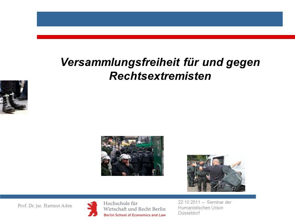 Prof. Dr. jur. Hartmut Aden Versammlungsfreiheit für und gegen Rechtsextremisten 22.10.2011 – Seminar der Humanistischen Union Düsseldorf