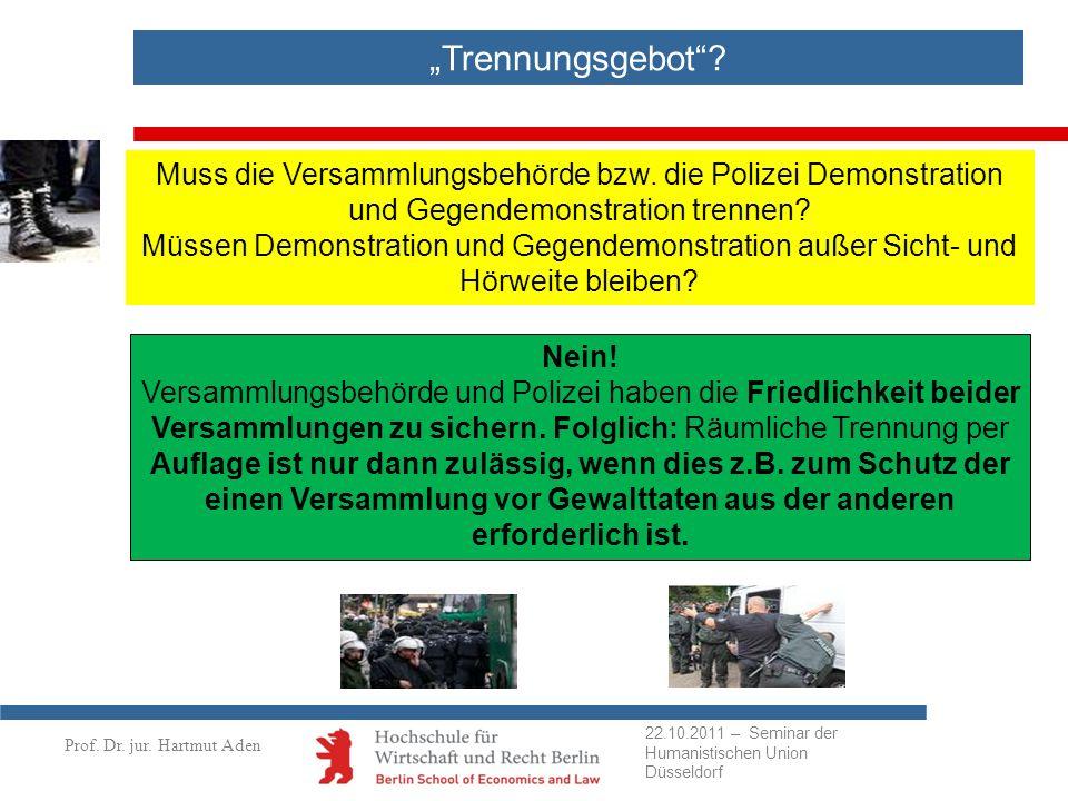 Prof. Dr. jur. Hartmut Aden Trennungsgebot? Muss die Versammlungsbehörde bzw. die Polizei Demonstration und Gegendemonstration trennen? Müssen Demonst