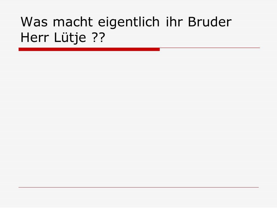Was macht eigentlich ihr Bruder Herr Lütje ??
