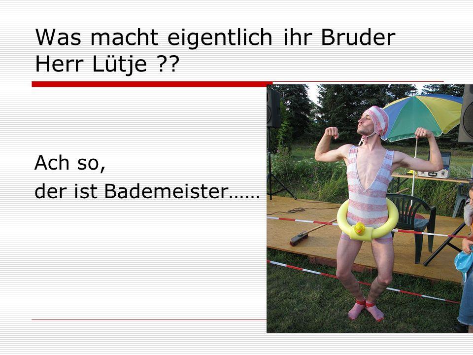 Was macht eigentlich ihr Bruder Herr Lütje ?? Ach so, der ist Bademeister……