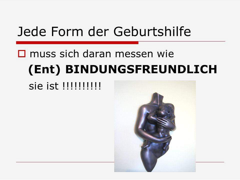 Jede Form der Geburtshilfe muss sich daran messen wie (Ent) BINDUNGSFREUNDLICH sie ist !!!!!!!!!!