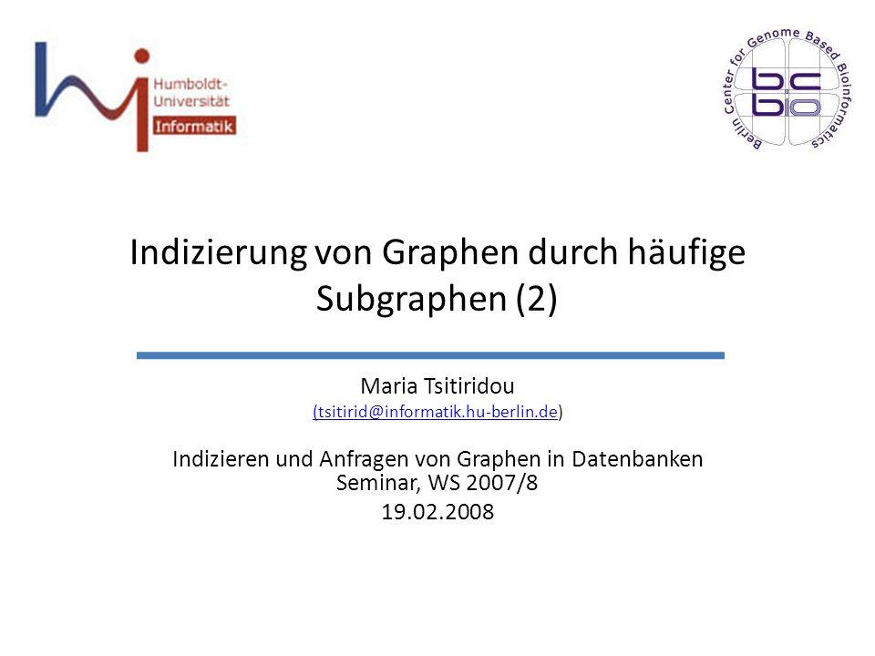 Indizierung von Graphen durch häufige Subgraphen (2) Maria Tsitiridou (tsitirid@informatik.hu-berlin.de(tsitirid@informatik.hu-berlin.de) Indizieren u