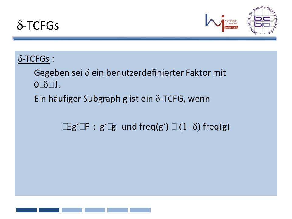 -TCFGs -TCFGs : Gegeben sei ein benutzerdefinierter Faktor mit 0 Ein häufiger Subgraph g ist ein -TCFG, wenn g F : g g und freq(g) freq(g)