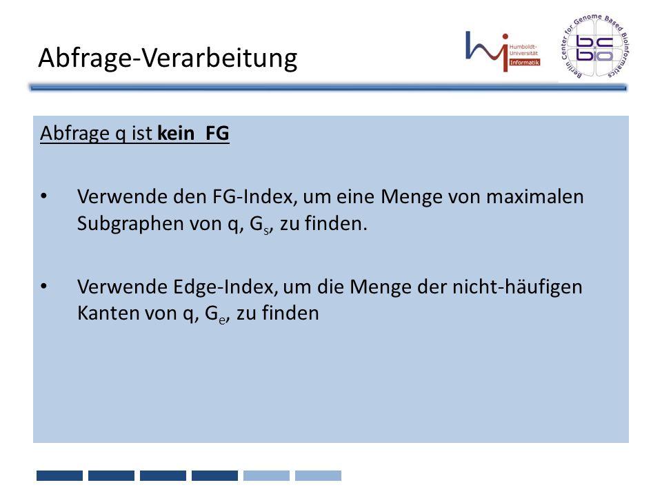 Abfrage-Verarbeitung Abfrage q ist kein FG Verwende den FG-Index, um eine Menge von maximalen Subgraphen von q, G s, zu finden. Verwende Edge-Index, u