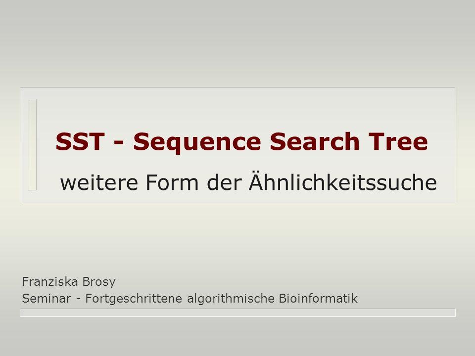 SST - Sequence Search Tree Franziska Brosy Seminar - Fortgeschrittene algorithmische Bioinformatik weitere Form der Ähnlichkeitssuche