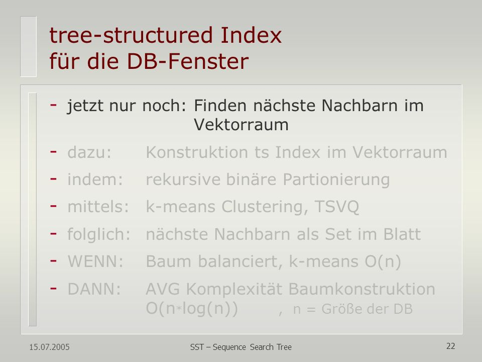 15.07.2005 SST – Sequence Search Tree 22 tree-structured Index für die DB-Fenster - jetzt nur noch: Finden nächste Nachbarn im Vektorraum - dazu:Konst