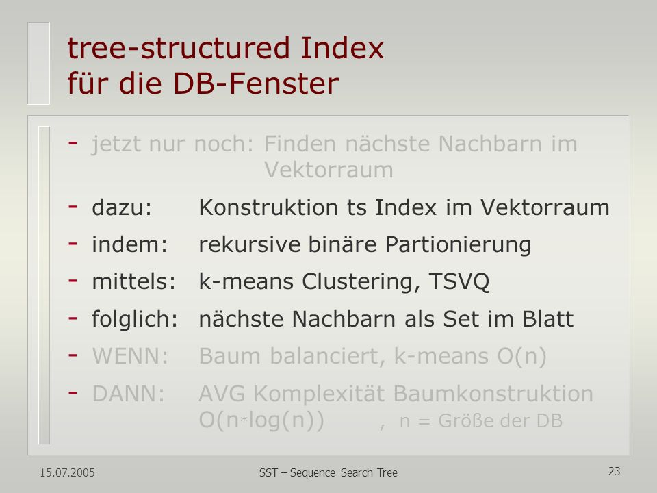 15.07.2005 SST – Sequence Search Tree 23 tree-structured Index für die DB-Fenster - jetzt nur noch: Finden nächste Nachbarn im Vektorraum - dazu:Konst