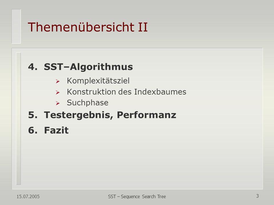 15.07.2005 SST – Sequence Search Tree 3 Themenübersicht II 4.SST–Algorithmus Komplexitätsziel Konstruktion des Indexbaumes Suchphase 5.Testergebnis, P