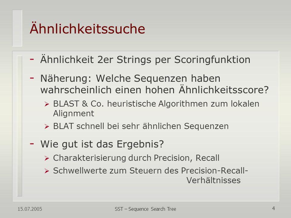 15.07.2005 SST – Sequence Search Tree 4 Ähnlichkeitssuche - Ähnlichkeit 2er Strings per Scoringfunktion - Näherung: Welche Sequenzen haben wahrscheinl