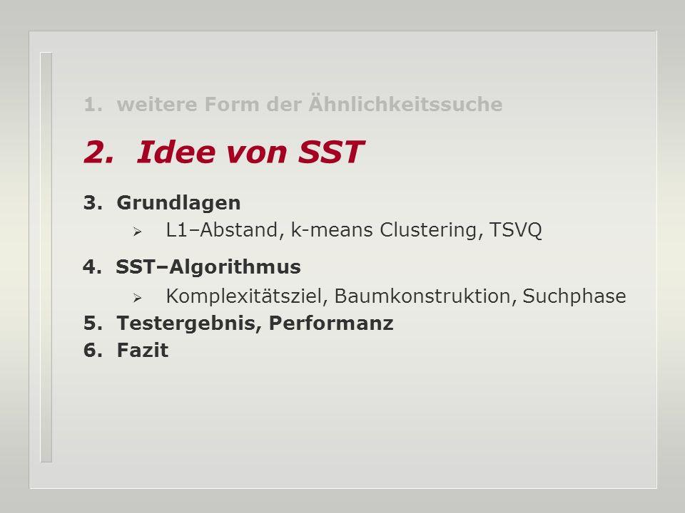 1. weitere Form der Ähnlichkeitssuche 2. Idee von SST 3. Grundlagen L1–Abstand, k-means Clustering, TSVQ 4. SST–Algorithmus Komplexitätsziel, Baumkons