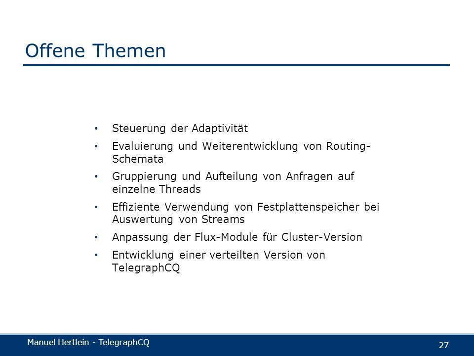 Manuel Hertlein - TelegraphCQ 27 Offene Themen Steuerung der Adaptivität Evaluierung und Weiterentwicklung von Routing- Schemata Gruppierung und Aufte
