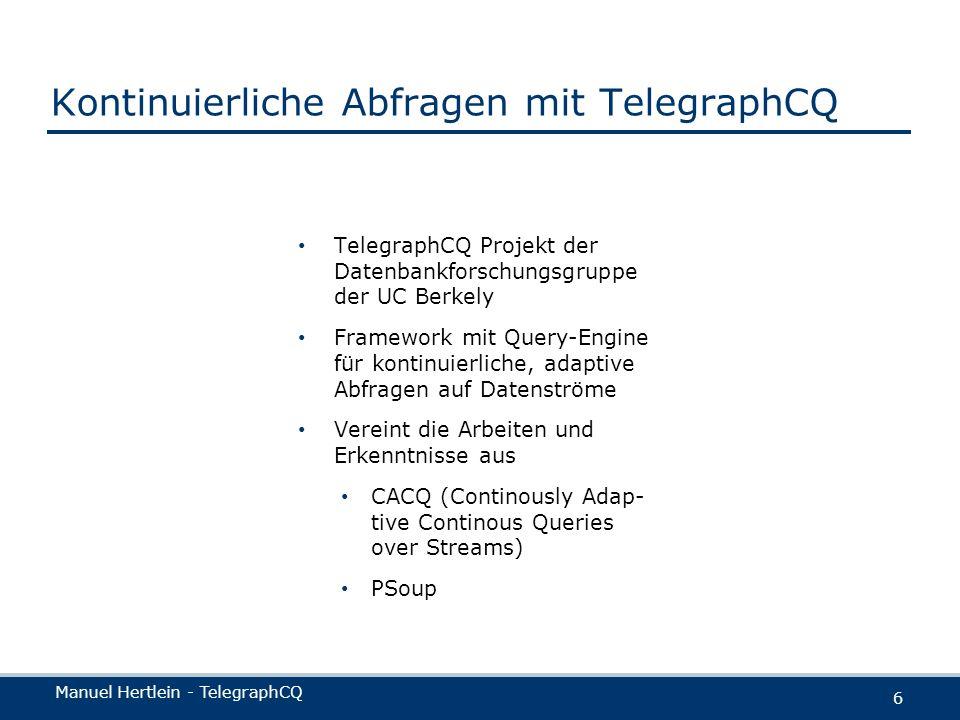 Manuel Hertlein - TelegraphCQ 6 Kontinuierliche Abfragen mit TelegraphCQ TelegraphCQ Projekt der Datenbankforschungsgruppe der UC Berkely Framework mi