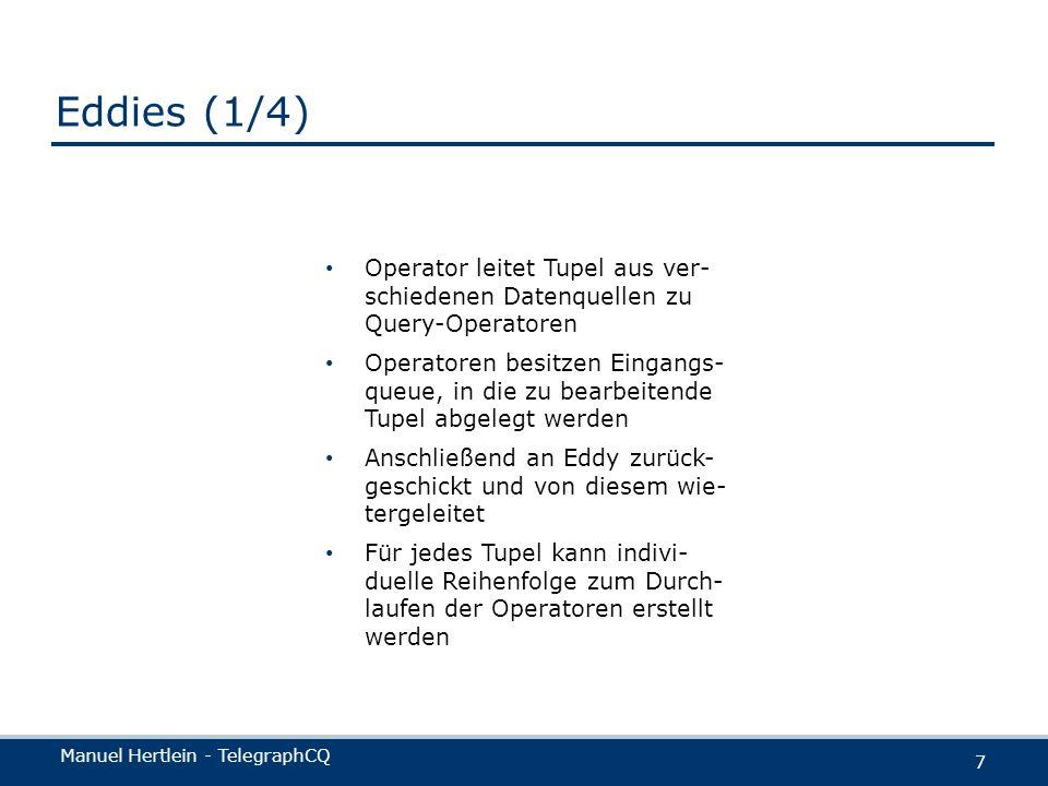 Manuel Hertlein - TelegraphCQ 7 Eddies (1/4) Operator leitet Tupel aus ver- schiedenen Datenquellen zu Query-Operatoren Operatoren besitzen Eingangs-