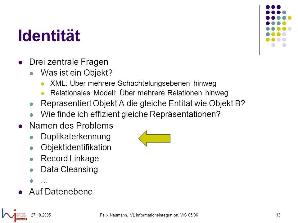 27.10.2005Felix Naumann, VL Informationsintegration, WS 05/0613 Identität Drei zentrale Fragen Was ist ein Objekt.