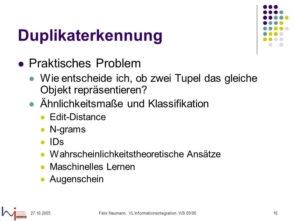 27.10.2005Felix Naumann, VL Informationsintegration, WS 05/0616 Duplikaterkennung Praktisches Problem Wie entscheide ich, ob zwei Tupel das gleiche Objekt repräsentieren.