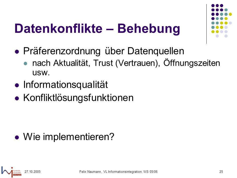 27.10.2005Felix Naumann, VL Informationsintegration, WS 05/0625 Datenkonflikte – Behebung Präferenzordnung über Datenquellen nach Aktualität, Trust (Vertrauen), Öffnungszeiten usw.
