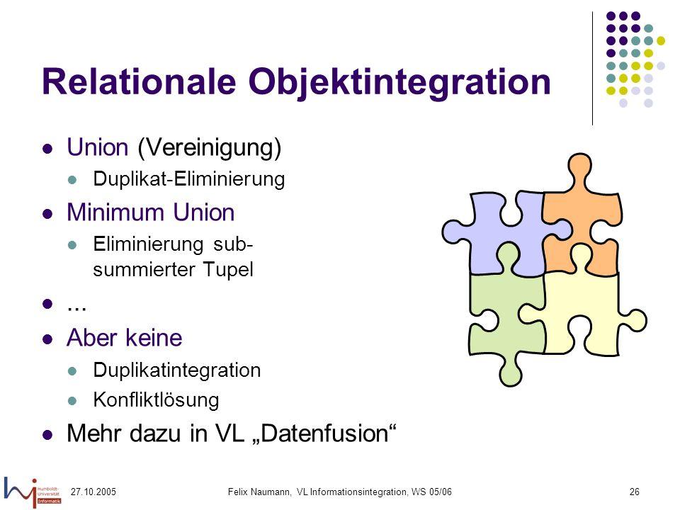 27.10.2005Felix Naumann, VL Informationsintegration, WS 05/0626 Relationale Objektintegration Union (Vereinigung) Duplikat-Eliminierung Minimum Union Eliminierung sub- summierter Tupel...