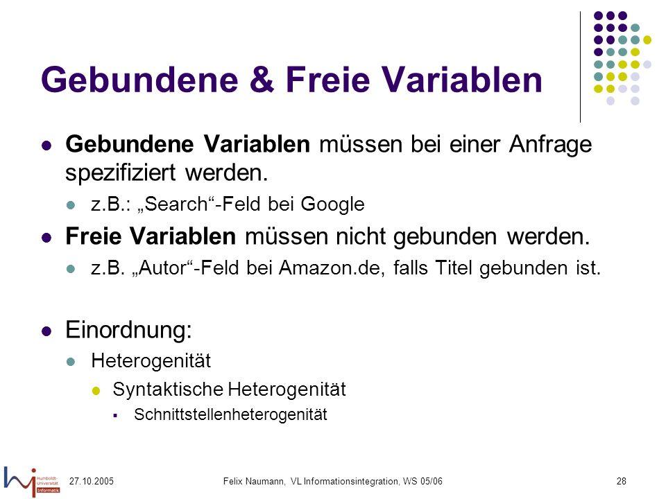 27.10.2005Felix Naumann, VL Informationsintegration, WS 05/0628 Gebundene & Freie Variablen Gebundene Variablen müssen bei einer Anfrage spezifiziert werden.
