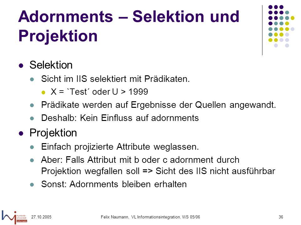 27.10.2005Felix Naumann, VL Informationsintegration, WS 05/0636 Adornments – Selektion und Projektion Selektion Sicht im IIS selektiert mit Prädikaten.