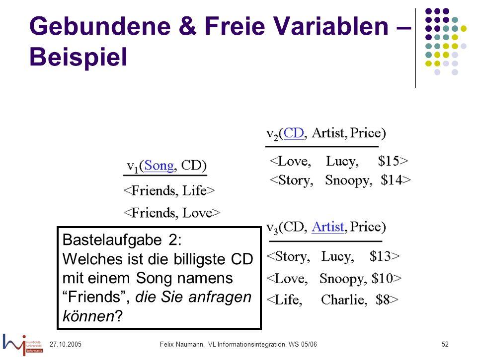 27.10.2005Felix Naumann, VL Informationsintegration, WS 05/0652 Gebundene & Freie Variablen – Beispiel Bastelaufgabe 2: Welches ist die billigste CD mit einem Song namens Friends, die Sie anfragen können?
