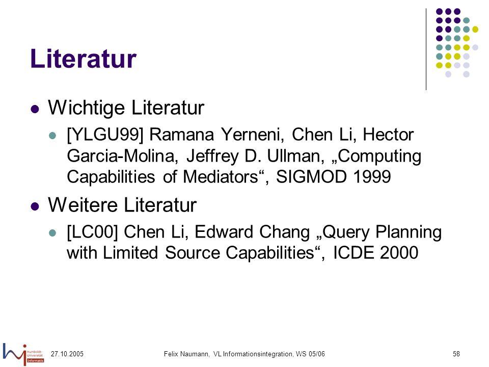 27.10.2005Felix Naumann, VL Informationsintegration, WS 05/0658 Literatur Wichtige Literatur [YLGU99] Ramana Yerneni, Chen Li, Hector Garcia-Molina, Jeffrey D.