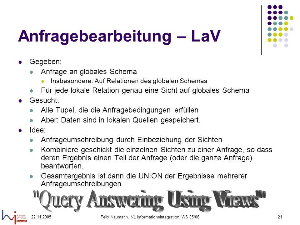 22.11.2005Felix Naumann, VL Informationsintegration, WS 05/0621 Anfragebearbeitung – LaV Gegeben: Anfrage an globales Schema Insbesondere: Auf Relatio