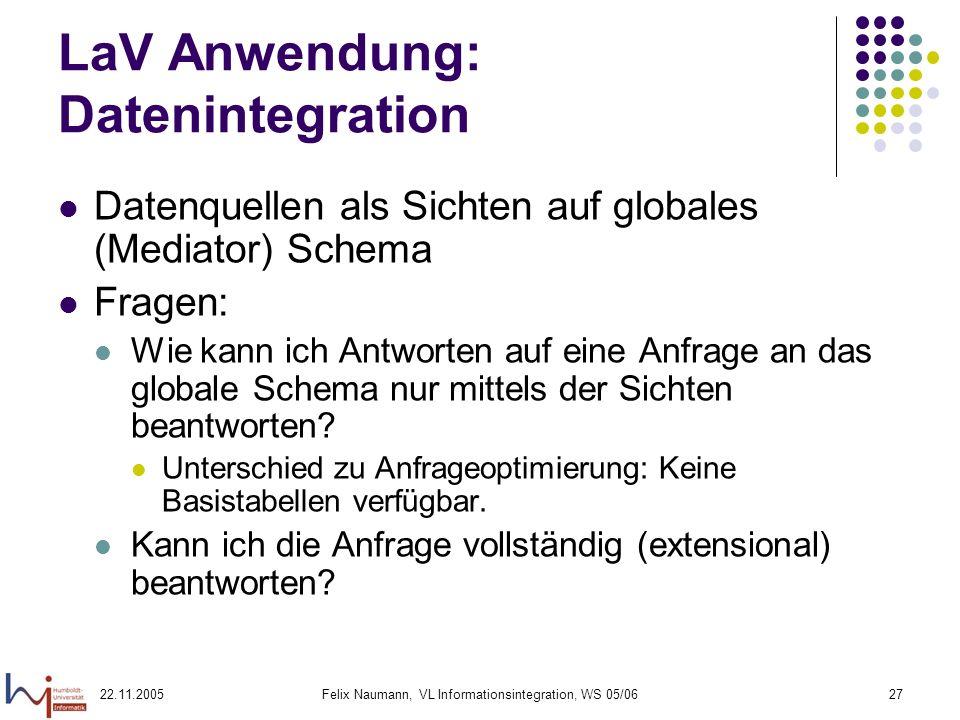 22.11.2005Felix Naumann, VL Informationsintegration, WS 05/0627 LaV Anwendung: Datenintegration Datenquellen als Sichten auf globales (Mediator) Schem