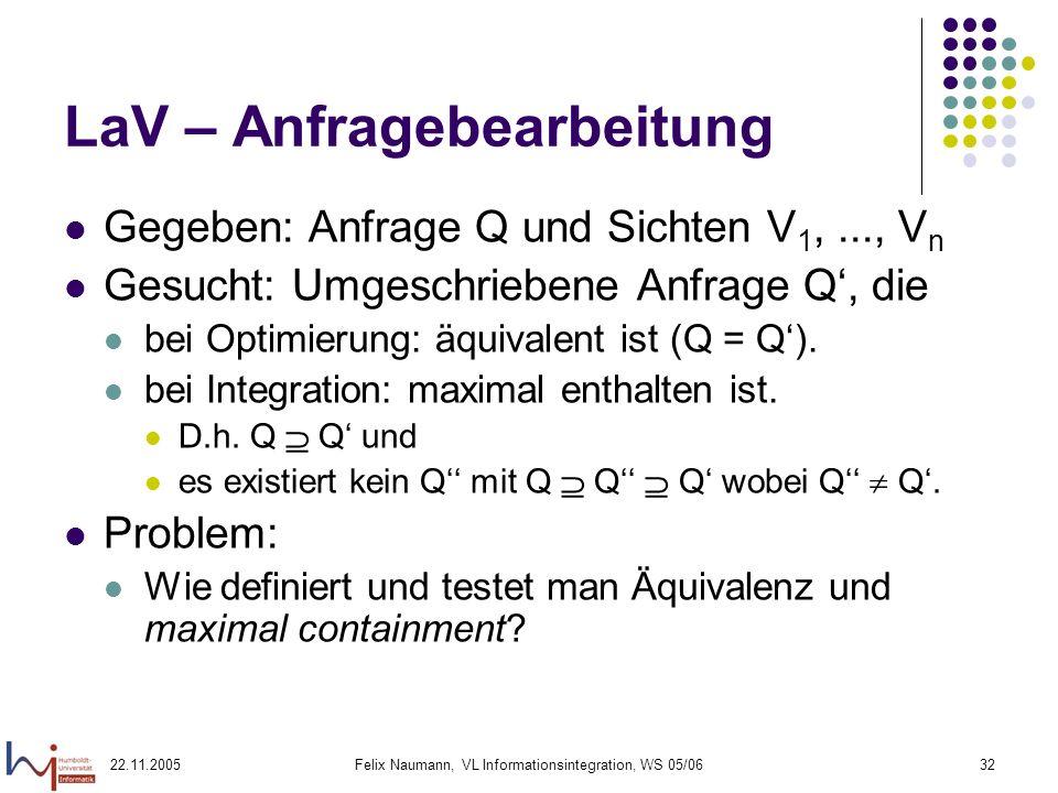 22.11.2005Felix Naumann, VL Informationsintegration, WS 05/0632 LaV – Anfragebearbeitung Gegeben: Anfrage Q und Sichten V 1,..., V n Gesucht: Umgeschr