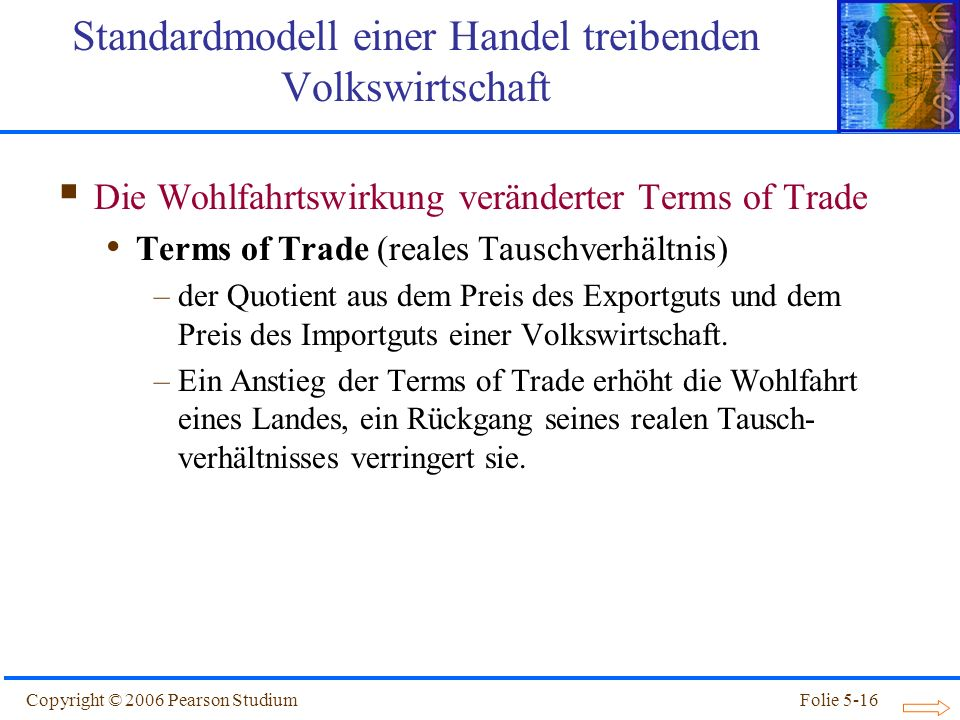 Copyright © 2006 Pearson StudiumFolie 5-16 Die Wohlfahrtswirkung veränderter Terms of Trade Terms of Trade (reales Tauschverhältnis) –der Quotient aus