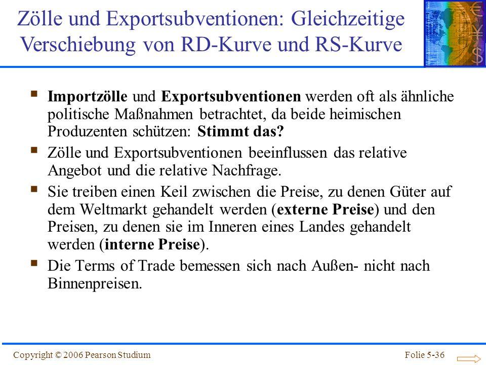 Copyright © 2006 Pearson StudiumFolie 5-36 Importzölle und Exportsubventionen werden oft als ähnliche politische Maßnahmen betrachtet, da beide heimis