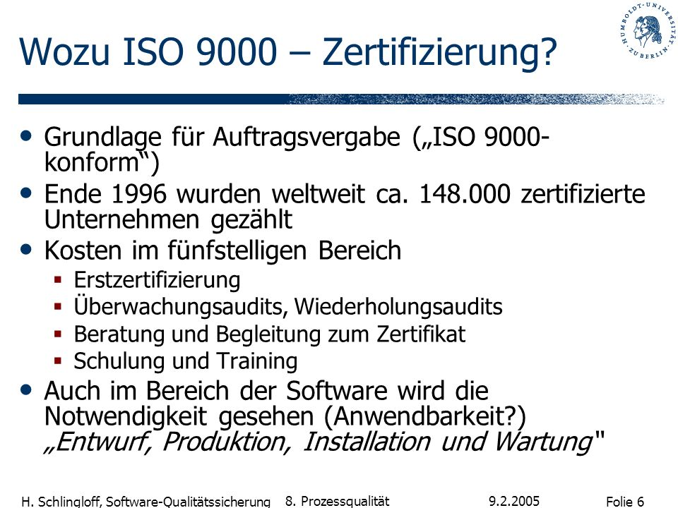 Folie 6 H. Schlingloff, Software-Qualitätssicherung 9.2.2005 8. Prozessqualität Wozu ISO 9000 – Zertifizierung? Grundlage für Auftragsvergabe (ISO 900