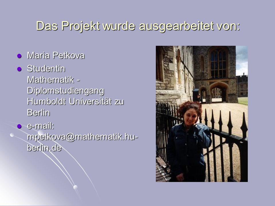 Das Projekt wurde ausgearbeitet von: Maria Petkova Maria Petkova Studentin Mathematik - Diplomstudiengang Humboldt Universität zu Berlin Studentin Mathematik - Diplomstudiengang Humboldt Universität zu Berlin e-mail: mpetkova@mathematik.hu- berlin.de e-mail: mpetkova@mathematik.hu- berlin.de