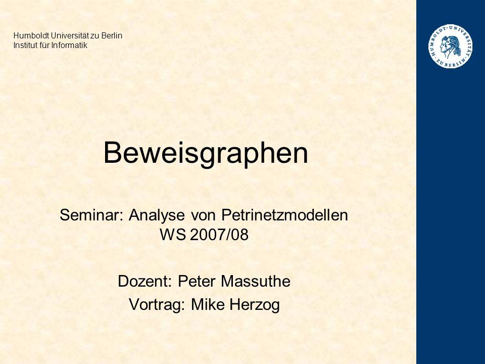 Beweisgraphen Seminar: Analyse von Petrinetzmodellen WS 2007/08 Dozent: Peter Massuthe Vortrag: Mike Herzog Humboldt Universität zu Berlin Institut für Informatik
