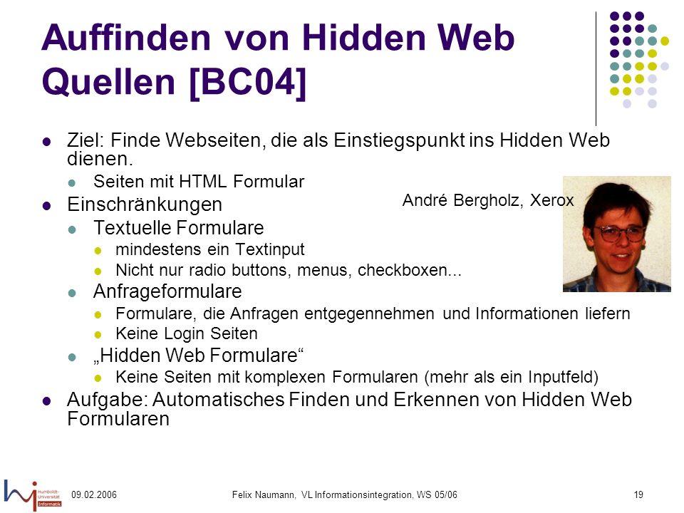 09.02.2006Felix Naumann, VL Informationsintegration, WS 05/0619 Auffinden von Hidden Web Quellen [BC04] Ziel: Finde Webseiten, die als Einstiegspunkt ins Hidden Web dienen.