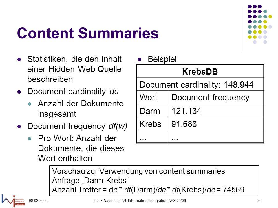 09.02.2006Felix Naumann, VL Informationsintegration, WS 05/0626 Content Summaries Statistiken, die den Inhalt einer Hidden Web Quelle beschreiben Document-cardinality dc Anzahl der Dokumente insgesamt Document-frequency df(w) Pro Wort: Anzahl der Dokumente, die dieses Wort enthalten Beispiel KrebsDB Document cardinality: 148.944 WortDocument frequency Darm121.134 Krebs91.688...
