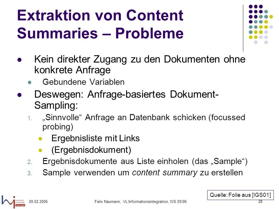 09.02.2006Felix Naumann, VL Informationsintegration, WS 05/0628 Extraktion von Content Summaries – Probleme Kein direkter Zugang zu den Dokumenten ohne konkrete Anfrage Gebundene Variablen Deswegen: Anfrage-basiertes Dokument- Sampling: 1.
