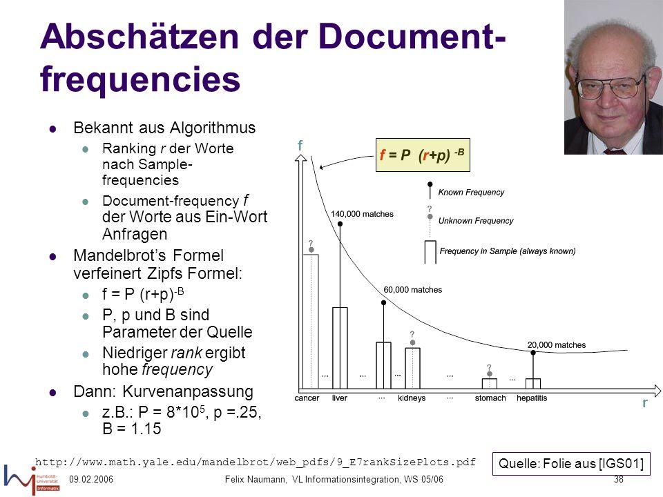 09.02.2006Felix Naumann, VL Informationsintegration, WS 05/0638 Abschätzen der Document- frequencies Bekannt aus Algorithmus Ranking r der Worte nach Sample- frequencies Document-frequency f der Worte aus Ein-Wort Anfragen Mandelbrots Formel verfeinert Zipfs Formel: f = P (r+p) -B P, p und B sind Parameter der Quelle Niedriger rank ergibt hohe frequency Dann: Kurvenanpassung z.B.: P = 8*10 5, p =.25, B = 1.15 r f Quelle: Folie aus [IGS01] http://www.math.yale.edu/mandelbrot/web_pdfs/9_E7rankSizePlots.pdf
