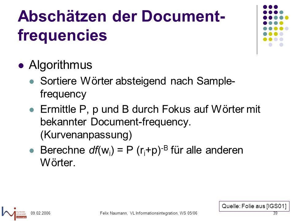 09.02.2006Felix Naumann, VL Informationsintegration, WS 05/0639 Abschätzen der Document- frequencies Algorithmus Sortiere Wörter absteigend nach Sample- frequency Ermittle P, p und B durch Fokus auf Wörter mit bekannter Document-frequency.