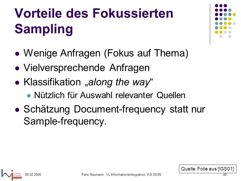 09.02.2006Felix Naumann, VL Informationsintegration, WS 05/0640 Vorteile des Fokussierten Sampling Wenige Anfragen (Fokus auf Thema) Vielversprechende Anfragen Klassifikation along the way Nützlich für Auswahl relevanter Quellen Schätzung Document-frequency statt nur Sample-frequency.