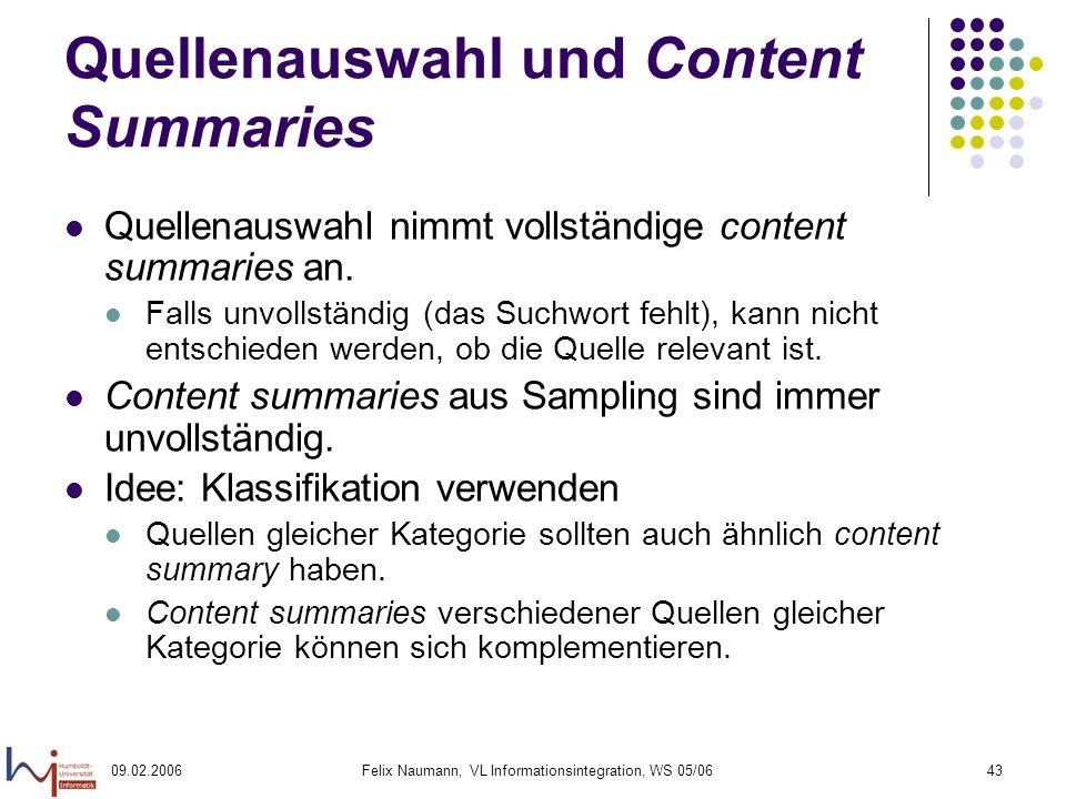 09.02.2006Felix Naumann, VL Informationsintegration, WS 05/0643 Quellenauswahl und Content Summaries Quellenauswahl nimmt vollständige content summaries an.