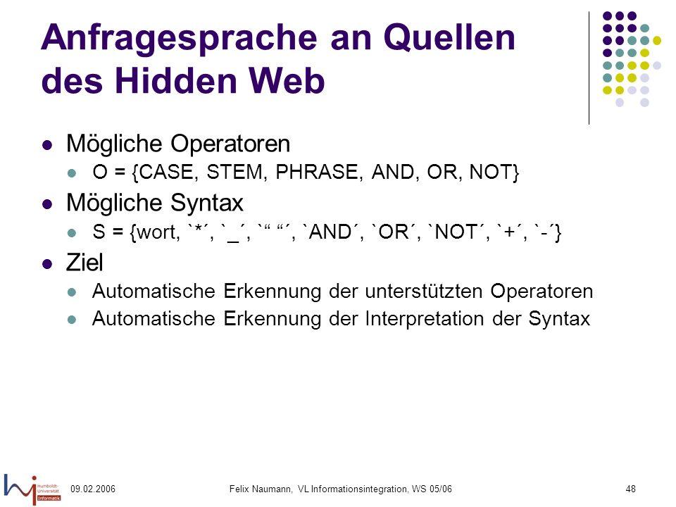 09.02.2006Felix Naumann, VL Informationsintegration, WS 05/0648 Anfragesprache an Quellen des Hidden Web Mögliche Operatoren O = {CASE, STEM, PHRASE, AND, OR, NOT} Mögliche Syntax S = {wort, `*´, `_´, ` ´, `AND´, `OR´, `NOT´, `+´, `-´} Ziel Automatische Erkennung der unterstützten Operatoren Automatische Erkennung der Interpretation der Syntax