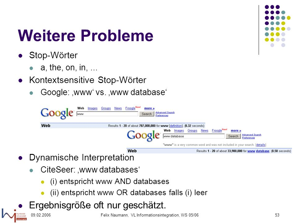 09.02.2006Felix Naumann, VL Informationsintegration, WS 05/0653 Weitere Probleme Stop-Wörter a, the, on, in,...