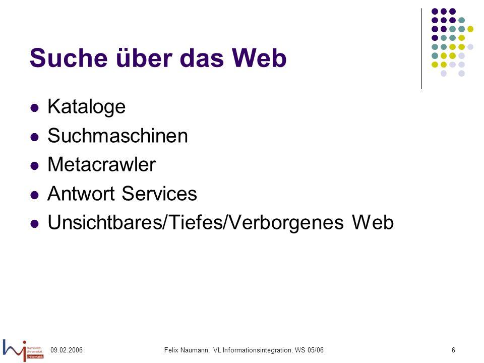 09.02.2006Felix Naumann, VL Informationsintegration, WS 05/066 Suche über das Web Kataloge Suchmaschinen Metacrawler Antwort Services Unsichtbares/Tiefes/Verborgenes Web