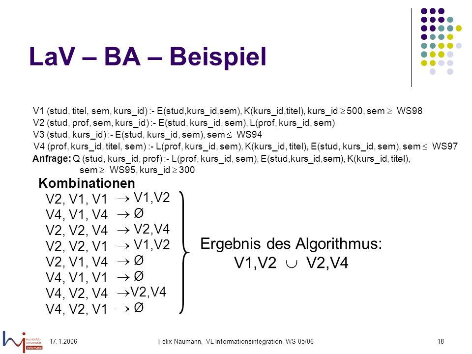 17.1.2006Felix Naumann, VL Informationsintegration, WS 05/0618 LaV – BA – Beispiel Kombinationen V2, V1, V1 V4, V1, V4 V2, V2, V4 V2, V2, V1 V2, V1, V4 V4, V1, V1 V4, V2, V4 V4, V2, V1 V1,V2 Ø V2,V4 V1,V2 Ø V2,V4 Ø Ergebnis des Algorithmus: V1,V2 V2,V4 V1 (stud, titel, sem, kurs_id) :- E(stud,kurs_id,sem), K(kurs_id,titel), kurs_id 500, sem WS98 V2 (stud, prof, sem, kurs_id) :- E(stud, kurs_id, sem), L(prof, kurs_id, sem) V3 (stud, kurs_id) :- E(stud, kurs_id, sem), sem WS94 V4 (prof, kurs_id, titel, sem) :- L(prof, kurs_id, sem), K(kurs_id, titel), E(stud, kurs_id, sem), sem WS97 Anfrage: Q (stud, kurs_id, prof) :- L(prof, kurs_id, sem), E(stud,kurs_id,sem), K(kurs_id, titel), sem WS95, kurs_id 300